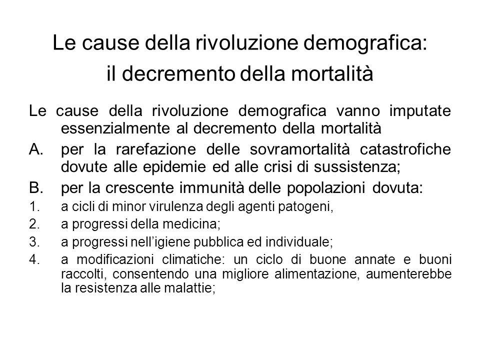 Le cause della rivoluzione demografica: il decremento della mortalità Le cause della rivoluzione demografica vanno imputate essenzialmente al decremento della mortalità A.per la rarefazione delle sovramortalità catastrofiche dovute alle epidemie ed alle crisi di sussistenza; B.per la crescente immunità delle popolazioni dovuta: 1.a cicli di minor virulenza degli agenti patogeni, 2.a progressi della medicina; 3.a progressi nell'igiene pubblica ed individuale; 4.a modificazioni climatiche: un ciclo di buone annate e buoni raccolti, consentendo una migliore alimentazione, aumenterebbe la resistenza alle malattie;