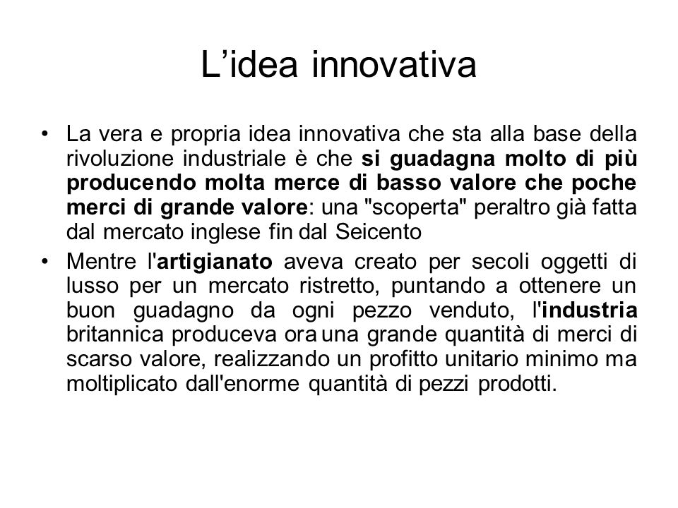 L'idea innovativa La vera e propria idea innovativa che sta alla base della rivoluzione industriale è che si guadagna molto di più producendo molta me
