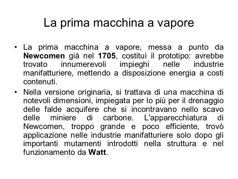 La prima macchina a vapore La prima macchina a vapore, messa a punto da Newcomen già nel 1705, costituì il prototipo: avrebbe trovato innumerevoli imp