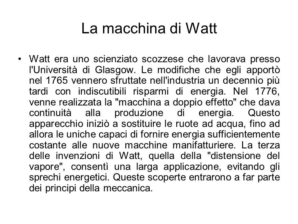 La macchina di Watt Watt era uno scienziato scozzese che lavorava presso l'Università di Glasgow. Le modifiche che egli apportò nel 1765 vennero sfrut