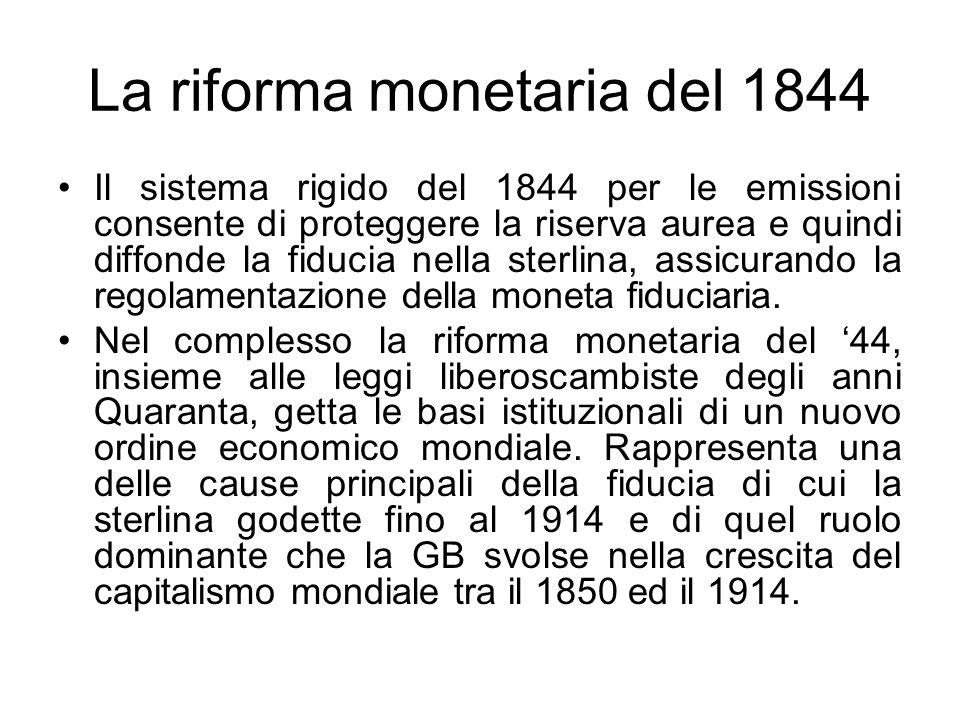 La riforma monetaria del 1844 Il sistema rigido del 1844 per le emissioni consente di proteggere la riserva aurea e quindi diffonde la fiducia nella sterlina, assicurando la regolamentazione della moneta fiduciaria.