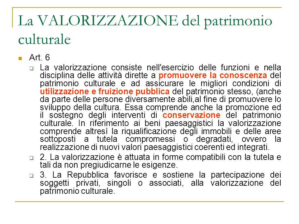 La VALORIZZAZIONE del patrimonio culturale Art. 6  La valorizzazione consiste nell'esercizio delle funzioni e nella disciplina delle attività dirette