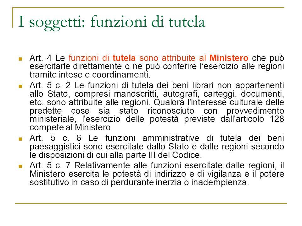 I soggetti: funzioni di tutela Art. 4 Le funzioni di tutela sono attribuite al Ministero che può esercitarle direttamente o ne può conferire l'eserciz