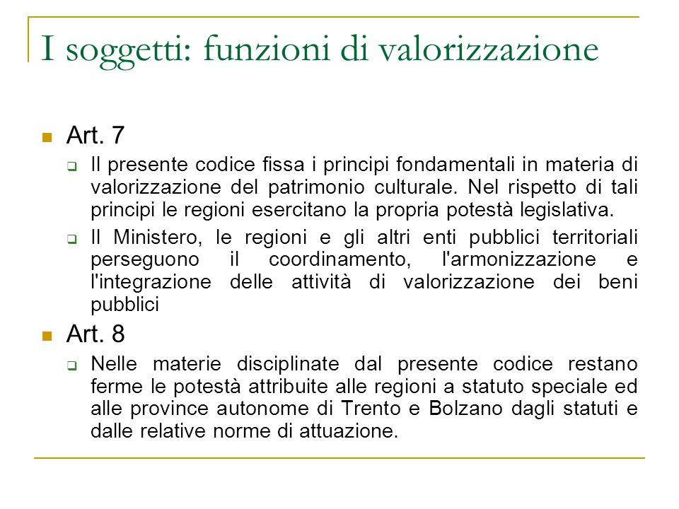 I soggetti: funzioni di valorizzazione Art. 7  Il presente codice fissa i principi fondamentali in materia di valorizzazione del patrimonio culturale