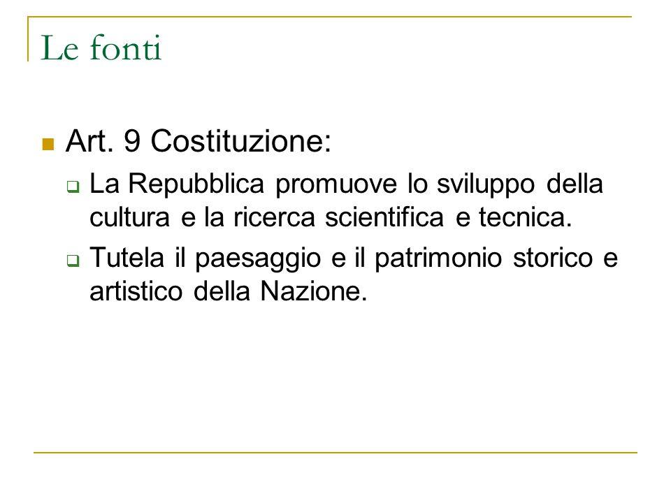 Le fonti Art. 9 Costituzione:  La Repubblica promuove lo sviluppo della cultura e la ricerca scientifica e tecnica.  Tutela il paesaggio e il patrim
