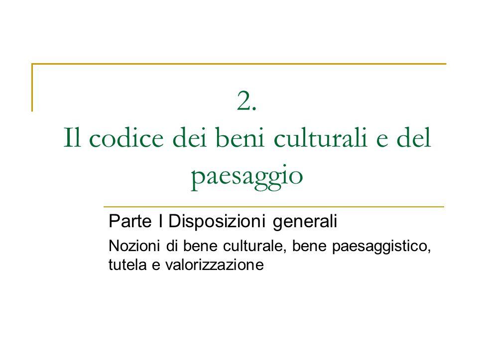 2. Il codice dei beni culturali e del paesaggio Parte I Disposizioni generali Nozioni di bene culturale, bene paesaggistico, tutela e valorizzazione
