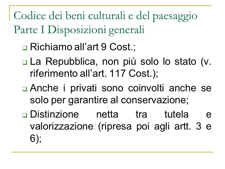 Codice dei beni culturali e del paesaggio Parte I Disposizioni generali  Richiamo all'art 9 Cost.;  La Repubblica, non più solo lo stato (v. riferim