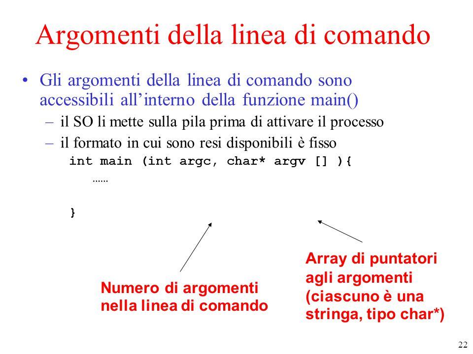 22 Argomenti della linea di comando Gli argomenti della linea di comando sono accessibili all'interno della funzione main() –il SO li mette sulla pila prima di attivare il processo –il formato in cui sono resi disponibili è fisso int main (int argc, char* argv [] ){ …… } Numero di argomenti nella linea di comando Array di puntatori agli argomenti (ciascuno è una stringa, tipo char*)