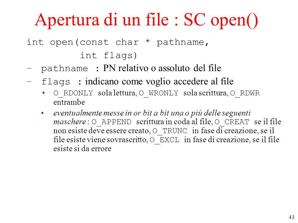 43 Apertura di un file : SC open() int open(const char * pathname, int flags) –pathname : PN relativo o assoluto del file –flags : indicano come voglio accedere al file O_RDONLY sola lettura, O_WRONLY sola scrittura, O_RDWR entrambe eventualmente messe in or bit a bit una o più delle seguenti maschere : O_APPEND scrittura in coda al file, O_CREAT se il file non esiste deve essere creato, O_TRUNC in fase di creazione, se il file esiste viene sovrascritto, O_EXCL in fase di creazione, se il file esiste si da errore