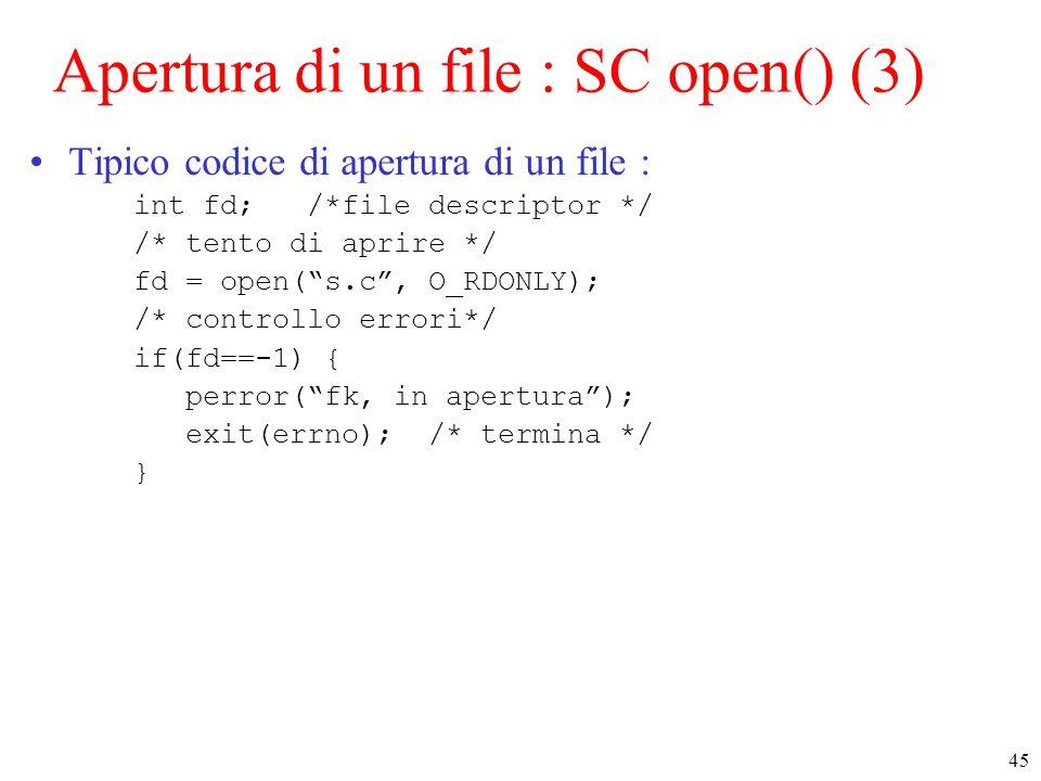 45 Apertura di un file : SC open() (3) Tipico codice di apertura di un file : int fd; /*file descriptor */ /* tento di aprire */ fd = open( s.c , O_RDONLY); /* controllo errori*/ if(fd==-1) { perror( fk, in apertura ); exit(errno); /* termina */ }
