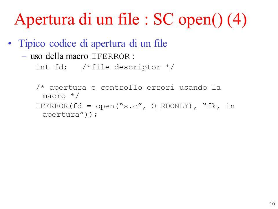 46 Apertura di un file : SC open() (4) Tipico codice di apertura di un file –uso della macro IFERROR : int fd; /*file descriptor */ /* apertura e controllo errori usando la macro */ IFERROR(fd = open( s.c , O_RDONLY), fk, in apertura ));