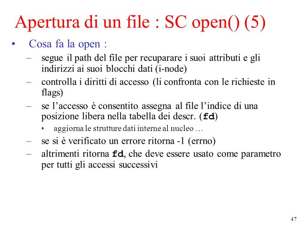 47 Apertura di un file : SC open() (5) Cosa fa la open : –segue il path del file per recuparare i suoi attributi e gli indirizzi ai suoi blocchi dati (i-node) –controlla i diritti di accesso (li confronta con le richieste in flags) –se l'accesso è consentito assegna al file l'indice di una posizione libera nella tabella dei descr.