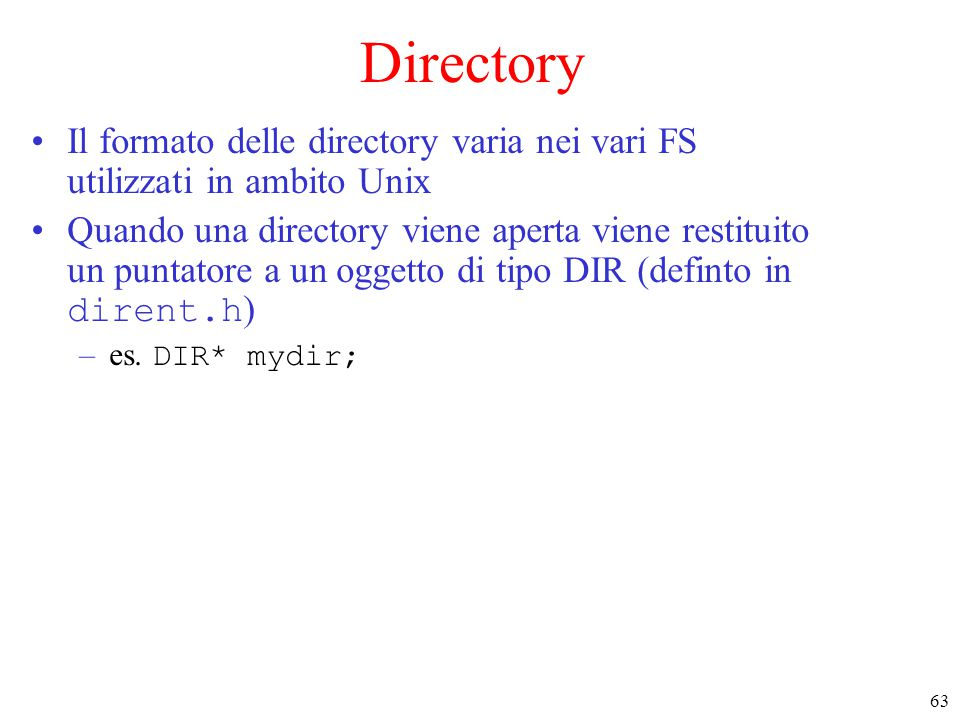 63 Directory Il formato delle directory varia nei vari FS utilizzati in ambito Unix Quando una directory viene aperta viene restituito un puntatore a un oggetto di tipo DIR (definto in dirent.h ) –es.