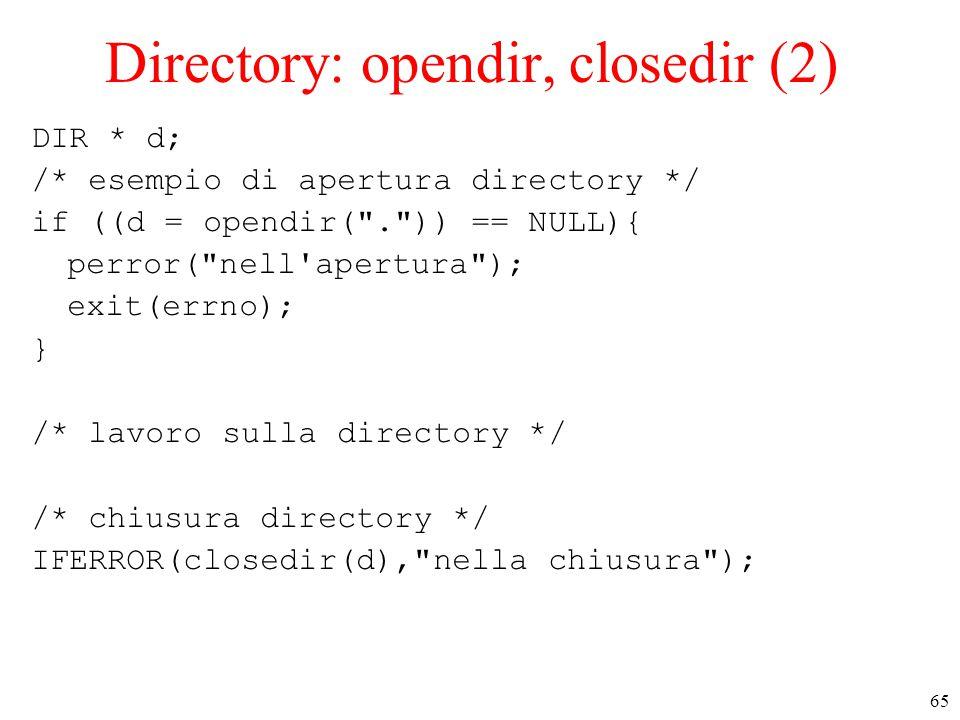 65 Directory: opendir, closedir (2) DIR * d; /* esempio di apertura directory */ if ((d = opendir( . )) == NULL){ perror( nell apertura ); exit(errno); } /* lavoro sulla directory */ /* chiusura directory */ IFERROR(closedir(d), nella chiusura );