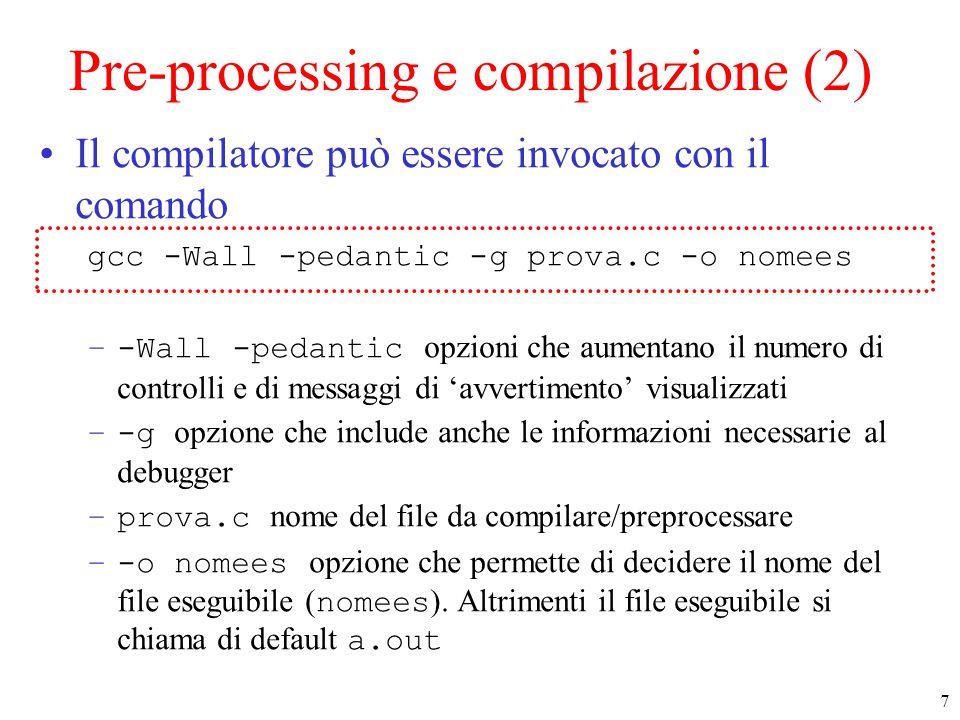 7 Pre-processing e compilazione (2) Il compilatore può essere invocato con il comando gcc -Wall -pedantic -g prova.c -o nomees –-Wall -pedantic opzioni che aumentano il numero di controlli e di messaggi di 'avvertimento' visualizzati –-g opzione che include anche le informazioni necessarie al debugger –prova.c nome del file da compilare/preprocessare –-o nomees opzione che permette di decidere il nome del file eseguibile ( nomees ).