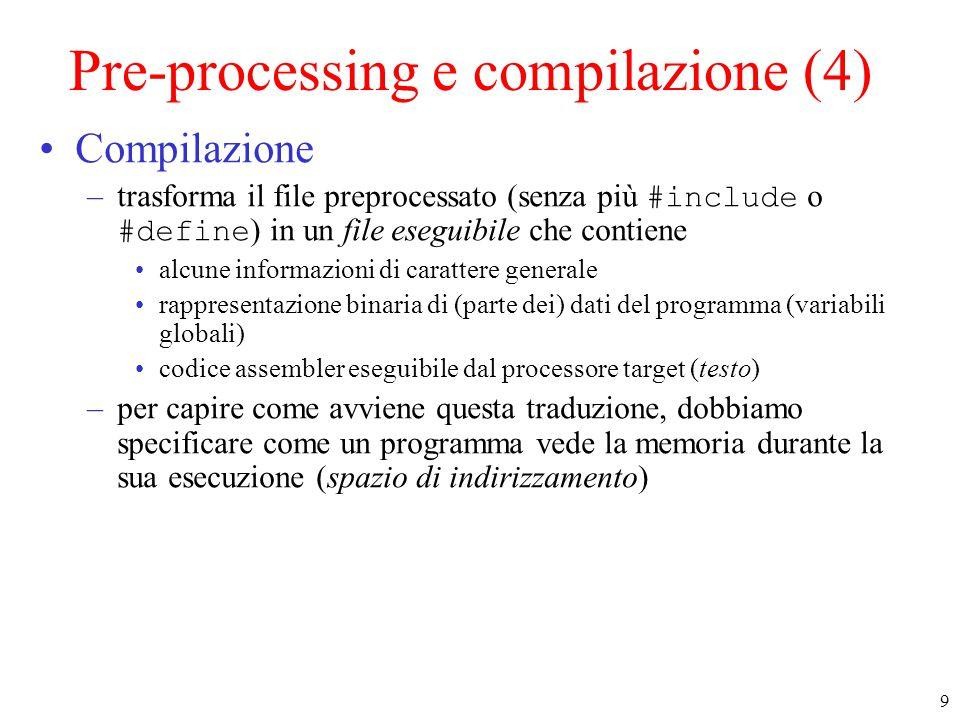 9 Pre-processing e compilazione (4) Compilazione –trasforma il file preprocessato (senza più #include o #define ) in un file eseguibile che contiene alcune informazioni di carattere generale rappresentazione binaria di (parte dei) dati del programma (variabili globali) codice assembler eseguibile dal processore target (testo) –per capire come avviene questa traduzione, dobbiamo specificare come un programma vede la memoria durante la sua esecuzione (spazio di indirizzamento)