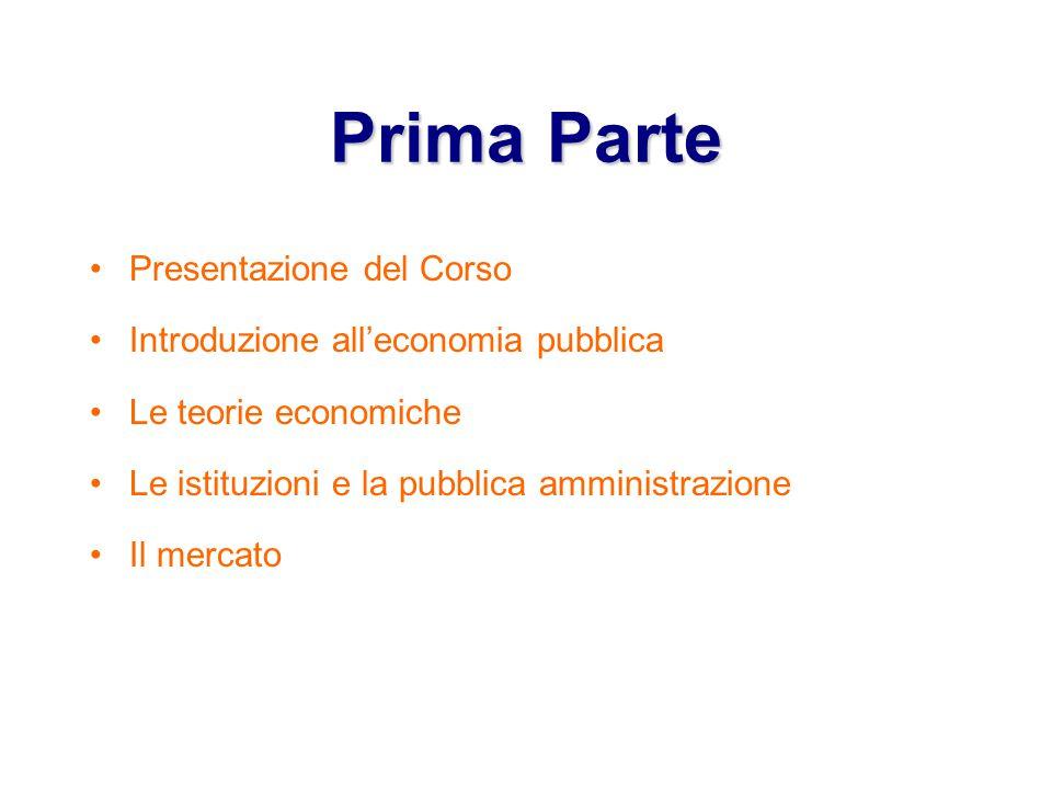 PrimaParte Prima Parte Presentazione del Corso Introduzione all'economia pubblica Le teorie economiche Le istituzioni e la pubblica amministrazione Il mercato