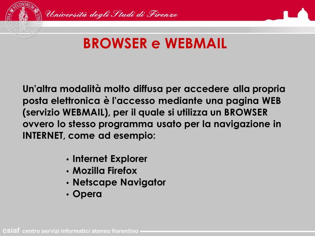 BROWSER e WEBMAIL Un altra modalità molto diffusa per accedere alla propria posta elettronica è l accesso mediante una pagina WEB (servizio WEBMAIL), per il quale si utilizza un BROWSER ovvero lo stesso programma usato per la navigazione in INTERNET, come ad esempio: Internet Explorer Mozilla Firefox Netscape Navigator Opera