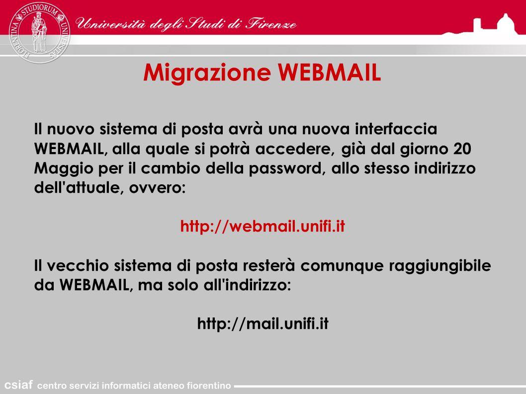 Migrazione WEBMAIL Il nuovo sistema di posta avrà una nuova interfaccia WEBMAIL, alla quale si potrà accedere, già dal giorno 20 Maggio per il cambio della password, allo stesso indirizzo dell attuale, ovvero: http://webmail.unifi.it Il vecchio sistema di posta resterà comunque raggiungibile da WEBMAIL, ma solo all indirizzo: http://mail.unifi.it