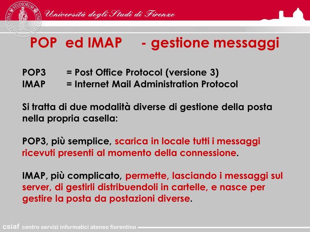 POP ed IMAP - gestione messaggi POP3= Post Office Protocol (versione 3) IMAP= Internet Mail Administration Protocol Si tratta di due modalità diverse di gestione della posta nella propria casella: POP3, più semplice, scarica in locale tutti i messaggi ricevuti presenti al momento della connessione.