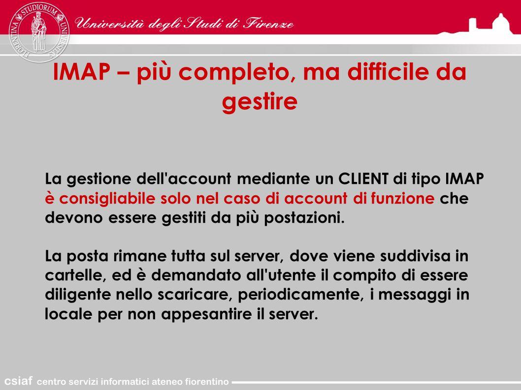 IMAP – più completo, ma difficile da gestire La gestione dell account mediante un CLIENT di tipo IMAP è consigliabile solo nel caso di account di funzione che devono essere gestiti da più postazioni.