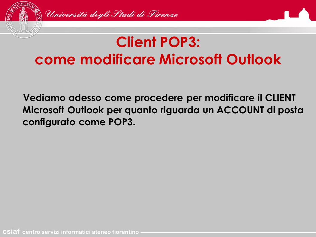 Client POP3: come modificare Microsoft Outlook Vediamo adesso come procedere per modificare il CLIENT Microsoft Outlook per quanto riguarda un ACCOUNT di posta configurato come POP3.