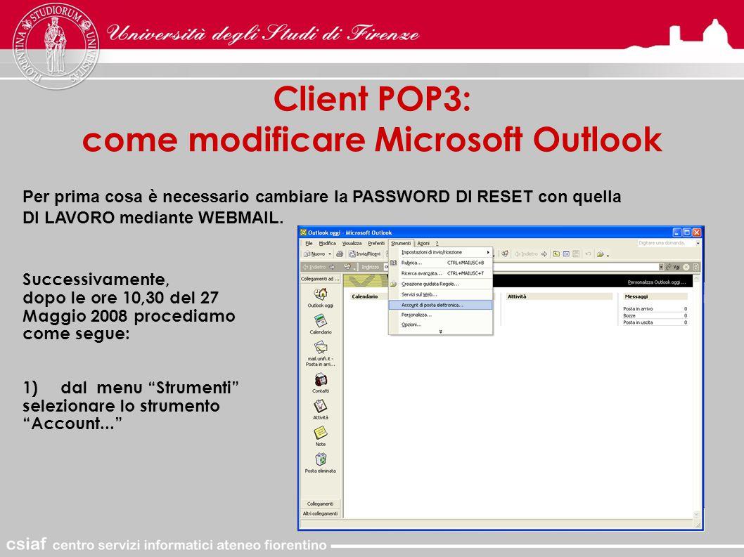 Client POP3: come modificare Microsoft Outlook Successivamente, dopo le ore 10,30 del 27 Maggio 2008 procediamo come segue: 1) dal menu Strumenti selezionare lo strumento Account... Per prima cosa è necessario cambiare la PASSWORD DI RESET con quella DI LAVORO mediante WEBMAIL.