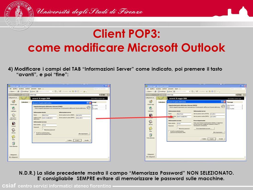 Client POP3: come modificare Microsoft Outlook 4) Modificare i campi del TAB Informazioni Server come indicato, poi premere il tasto avanti , e poi fine : N.D.R.) La slide precedente mostra il campo Memorizza Password NON SELEZIONATO.