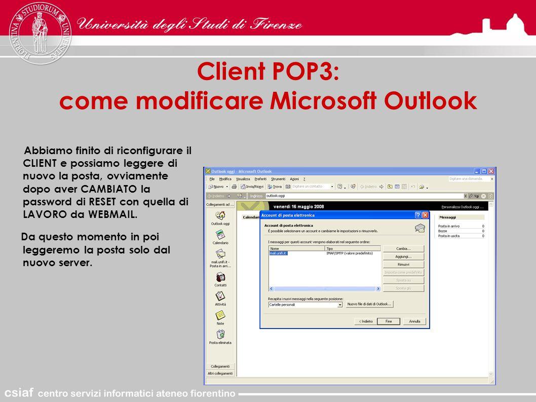 Client POP3: come modificare Microsoft Outlook Abbiamo finito di riconfigurare il CLIENT e possiamo leggere di nuovo la posta, ovviamente dopo aver CAMBIATO la password di RESET con quella di LAVORO da WEBMAIL.
