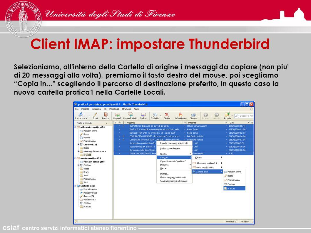Client IMAP: impostare Thunderbird Selezioniamo, all interno della Cartella di origine i messaggi da copiare (non piu di 20 messaggi alla volta), premiamo il tasto destro del mouse, poi scegliamo Copia in... scegliendo il percorso di destinazione preferito, in questo caso la nuova cartella pratica1 nella Cartelle Locali.