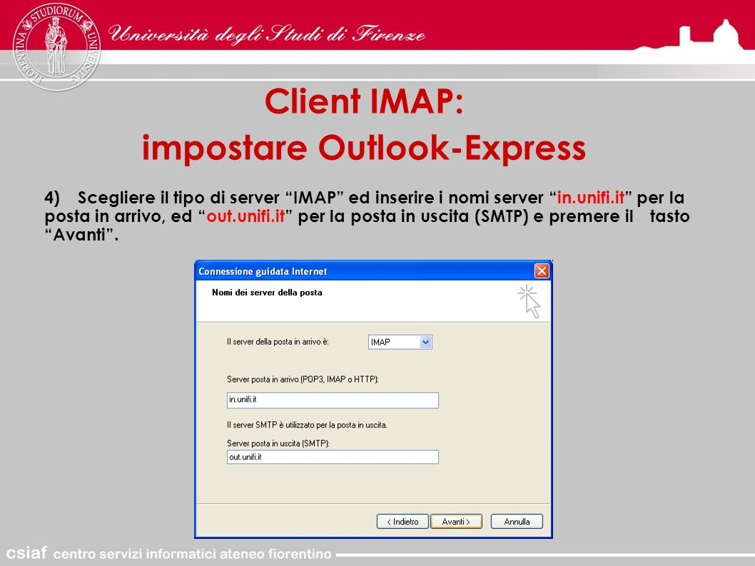 Client IMAP: impostare Outlook-Express 4)Scegliere il tipo di server IMAP ed inserire i nomi server in.unifi.it per la posta in arrivo, ed out.unifi.it per la posta in uscita (SMTP) e premere il tasto Avanti .