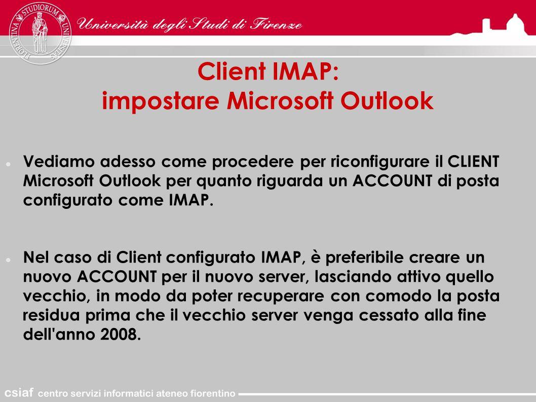 Client IMAP: impostare Microsoft Outlook Vediamo adesso come procedere per riconfigurare il CLIENT Microsoft Outlook per quanto riguarda un ACCOUNT di posta configurato come IMAP.