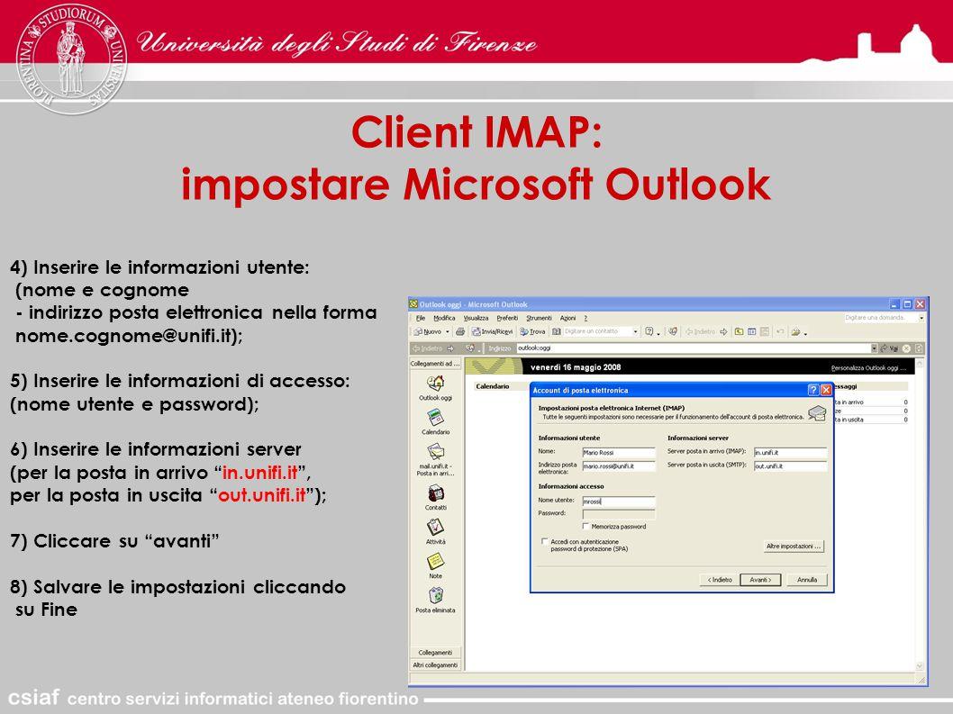 Client IMAP: impostare Microsoft Outlook 4) Inserire le informazioni utente: (nome e cognome - indirizzo posta elettronica nella forma nome.cognome@unifi.it); 5) Inserire le informazioni di accesso: (nome utente e password); 6) Inserire le informazioni server (per la posta in arrivo in.unifi.it , per la posta in uscita out.unifi.it ); 7) Cliccare su avanti 8) Salvare le impostazioni cliccando su Fine