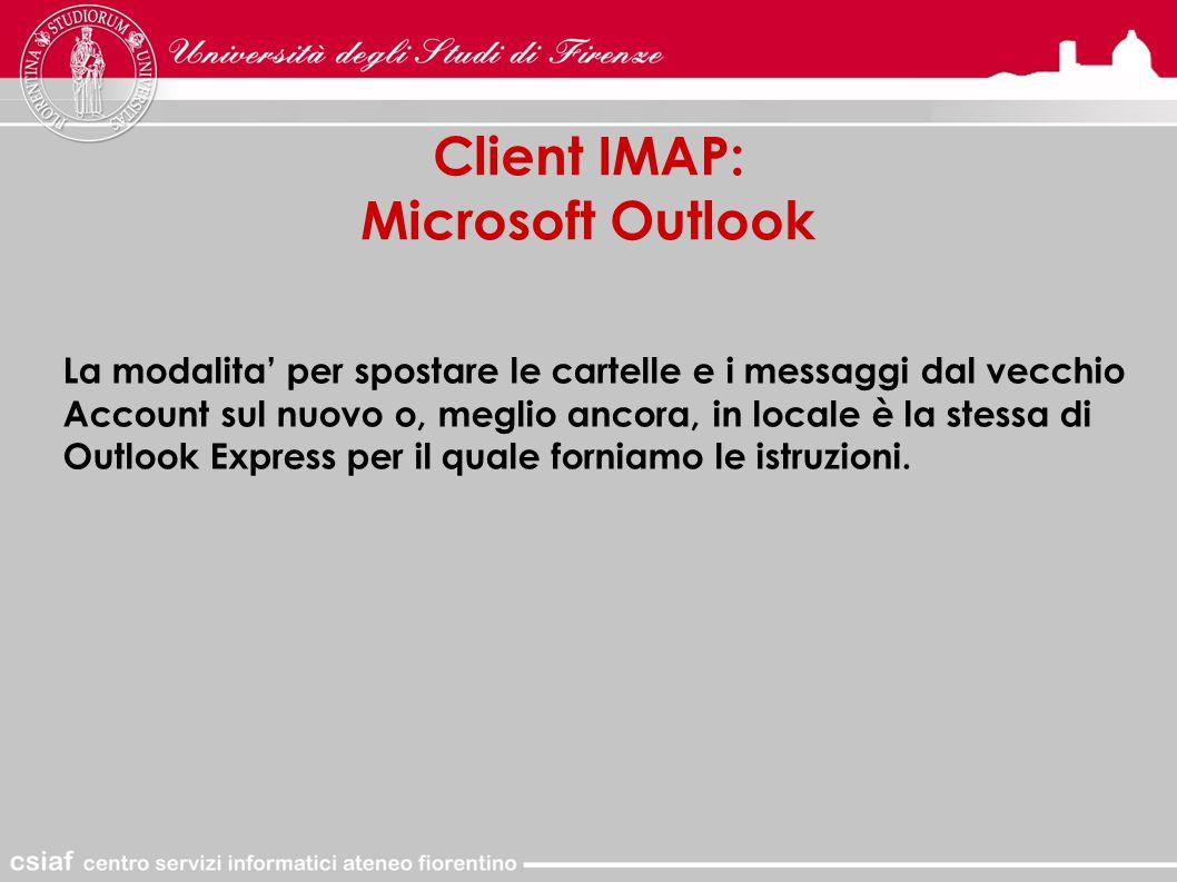 Client IMAP: Microsoft Outlook La modalita' per spostare le cartelle e i messaggi dal vecchio Account sul nuovo o, meglio ancora, in locale è la stessa di Outlook Express per il quale forniamo le istruzioni.
