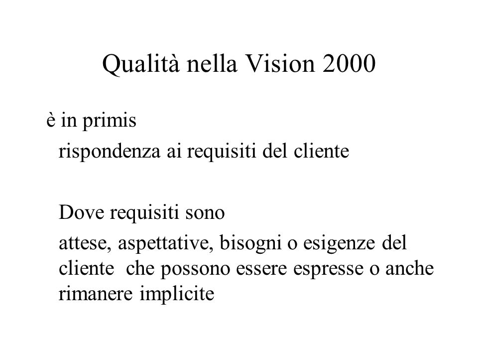 Qualità nella Vision 2000 è in primis rispondenza ai requisiti del cliente Dove requisiti sono attese, aspettative, bisogni o esigenze del cliente che possono essere espresse o anche rimanere implicite