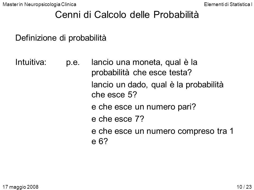 Master in Neuropsicologia ClinicaElementi di Statistica I 17 maggio 200810 / 23 Cenni di Calcolo delle Probabilità Definizione di probabilità Intuitiv