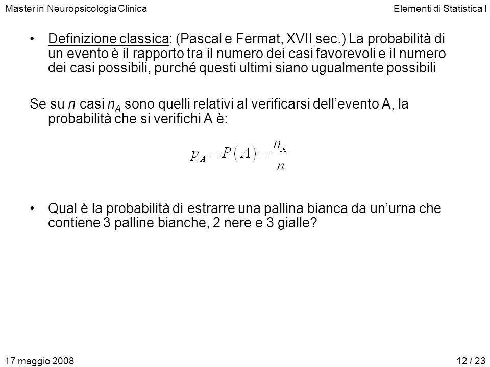 Master in Neuropsicologia ClinicaElementi di Statistica I 17 maggio 200812 / 23 Definizione classica: (Pascal e Fermat, XVII sec.) La probabilità di u