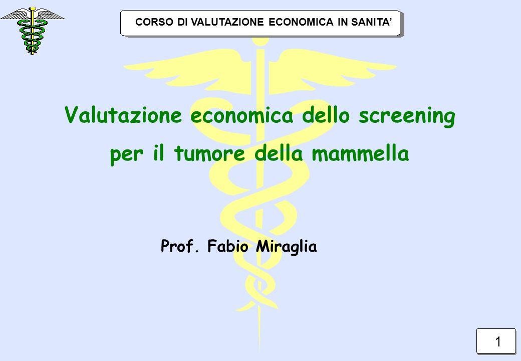 CORSO DI VALUTAZIONE ECONOMICA IN SANITA' Valutazione economica dello screening per il tumore della mammella 1 Prof. Fabio Miraglia