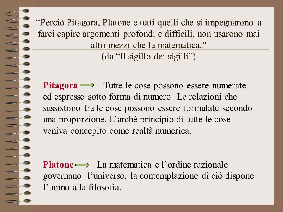 """""""Perciò Pitagora, Platone e tutti quelli che si impegnarono a farci capire argomenti profondi e difficili, non usarono mai altri mezzi che la matemati"""