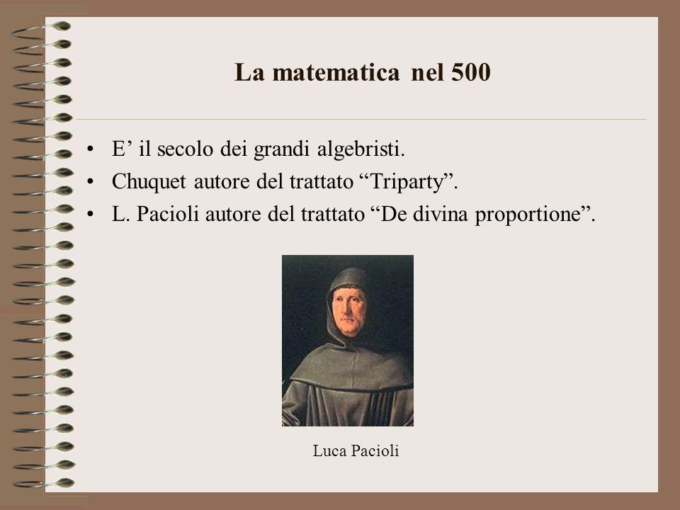 """La matematica nel 500 E' il secolo dei grandi algebristi. Chuquet autore del trattato """"Triparty"""". L. Pacioli autore del trattato """"De divina proportion"""