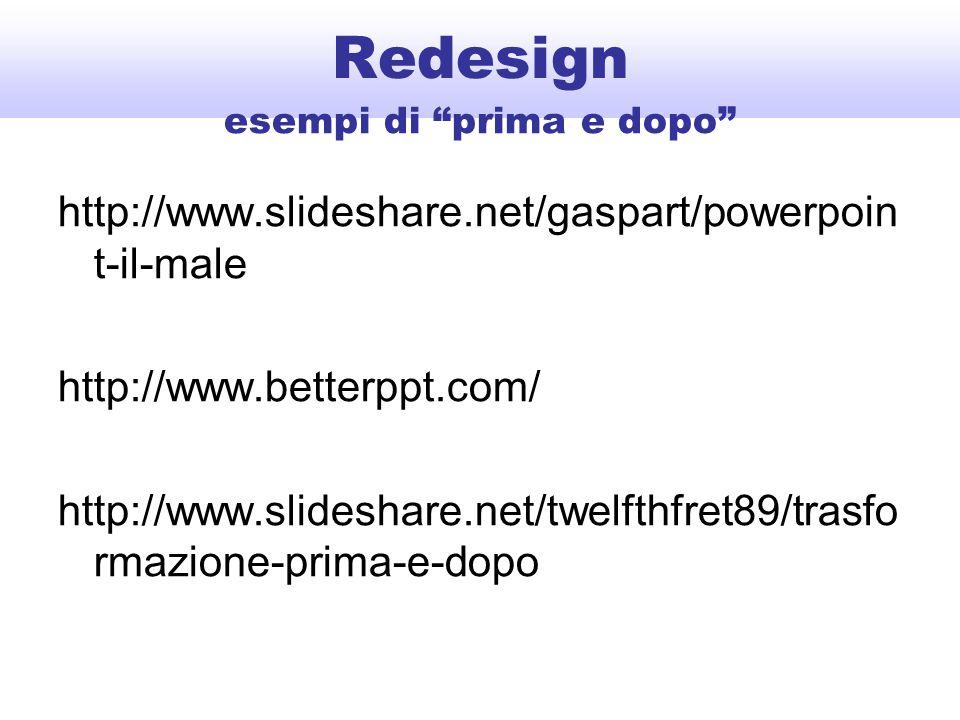 Redesign http://www.slideshare.net/gaspart/powerpoin t-il-male http://www.betterppt.com/ http://www.slideshare.net/twelfthfret89/trasfo rmazione-prima-e-dopo esempi di prima e dopo
