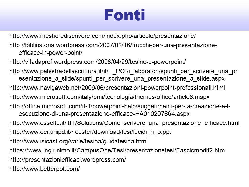Fonti http://www.mestierediscrivere.com/index.php/articolo/presentazione/ http://bibliostoria.wordpress.com/2007/02/16/trucchi-per-una-presentazione- efficace-in-power-point/ http://vitadaprof.wordpress.com/2008/04/29/tesine-e-powerpoint/ http://www.palestradellascrittura.it/it/E_POI/i_laboratori/spunti_per_scrivere_una_pr esentazione_a_slide/spunti_per_scrivere_una_presentazione_a_slide.aspx http://www.navigaweb.net/2009/06/presentazioni-powerpoint-professionali.html http://www.microsoft.com/italy/pmi/tecnologia/themes/office/article6.mspx http://office.microsoft.com/it-it/powerpoint-help/suggerimenti-per-la-creazione-e-l- esecuzione-di-una-presentazione-efficace-HA010207864.aspx http://www.esselte.it/itIT/Solutions/Come_scrivere_una_presentazione_efficace.html http://www.dei.unipd.it/~cester/download/tesi/lucidi_n_o.ppt http://www.isicast.org/varie/tesina/guidatesina.html https://www.ing.unimo.it/CampusOne/Tesi/presentazionetesi/Fascicmodif2.htm http://presentazioniefficaci.wordpress.com/ http://www.betterppt.com/