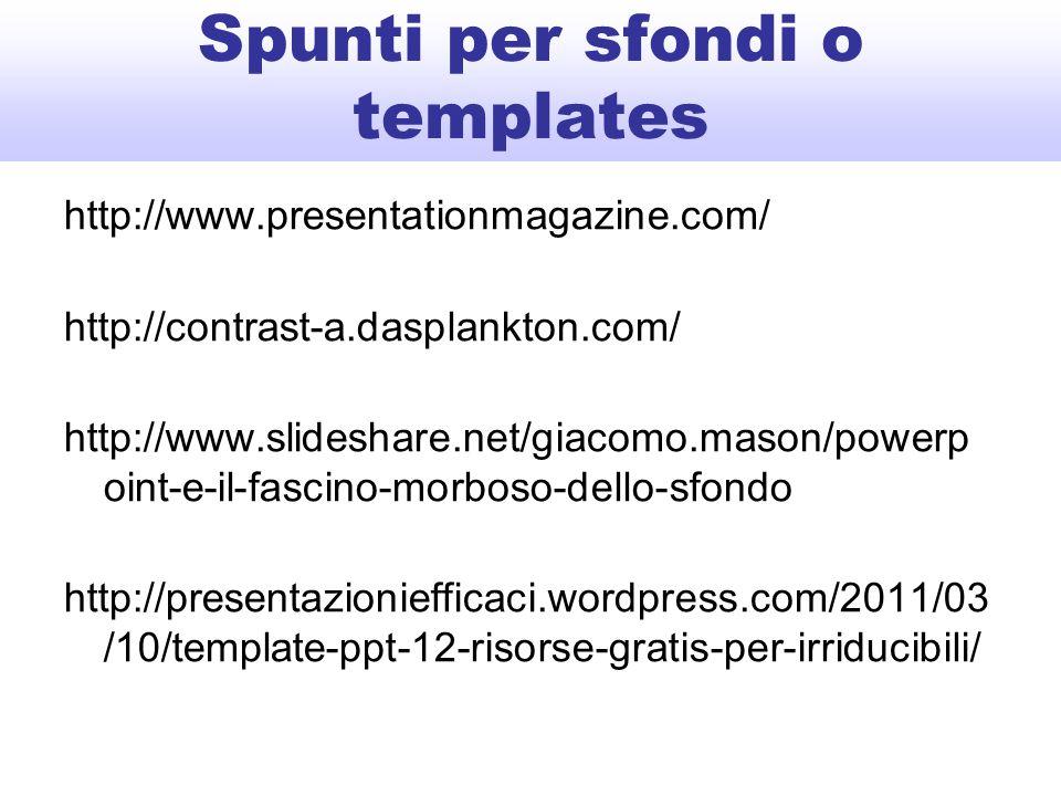 Spunti per sfondi o templates http://www.presentationmagazine.com/ http://contrast-a.dasplankton.com/ http://www.slideshare.net/giacomo.mason/powerp oint-e-il-fascino-morboso-dello-sfondo http://presentazioniefficaci.wordpress.com/2011/03 /10/template-ppt-12-risorse-gratis-per-irriducibili/