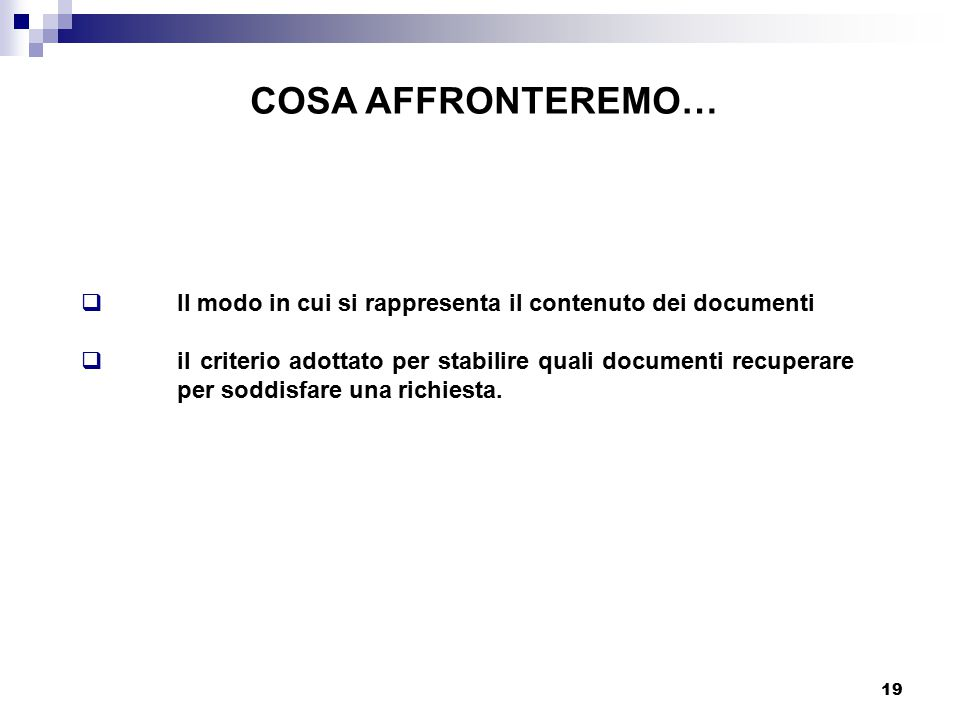 19 COSA AFFRONTEREMO…  Il modo in cui si rappresenta il contenuto dei documenti  il criterio adottato per stabilire quali documenti recuperare per soddisfare una richiesta.