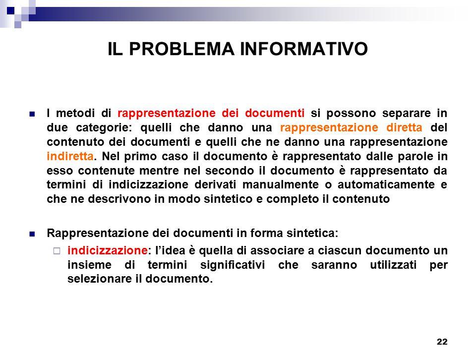 22 IL PROBLEMA INFORMATIVO I metodi di rappresentazione dei documenti si possono separare in due categorie: quelli che danno una rappresentazione diretta del contenuto dei documenti e quelli che ne danno una rappresentazione indiretta.