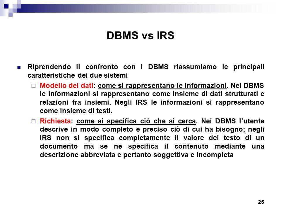 25 DBMS vs IRS Riprendendo il confronto con i DBMS riassumiamo le principali caratteristiche dei due sistemi  Modello dei dati: come si rappresentano le informazioni.