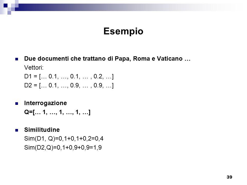 39 Esempio Due documenti che trattano di Papa, Roma e Vaticano … Vettori: D1 = [… 0.1, …, 0.1, …, 0.2, …] D2 = [… 0.1, …, 0.9, …, 0.9, …] Interrogazione Q=[… 1, …, 1, …, 1, …] Similitudine Sim(D1, Q)=0,1+0,1+0,2=0,4 Sim(D2,Q)=0,1+0,9+0,9=1,9