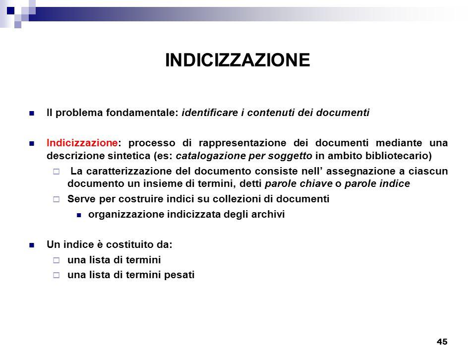 45 INDICIZZAZIONE Il problema fondamentale: identificare i contenuti dei documenti Indicizzazione: processo di rappresentazione dei documenti mediante