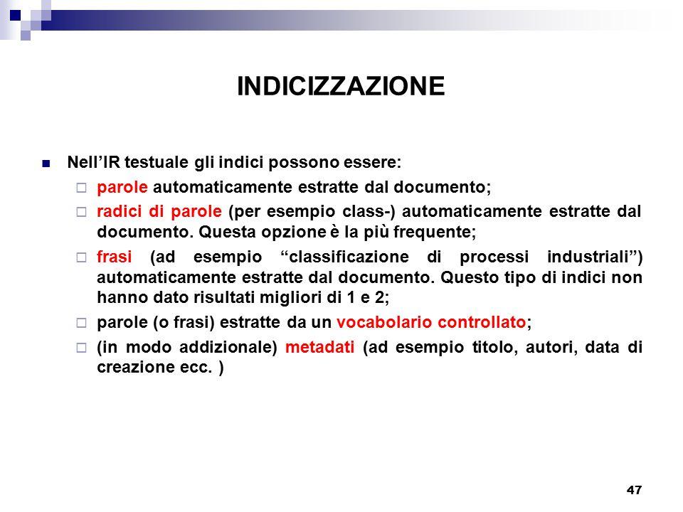 47 INDICIZZAZIONE Nell'IR testuale gli indici possono essere:  parole automaticamente estratte dal documento;  radici di parole (per esempio class-) automaticamente estratte dal documento.