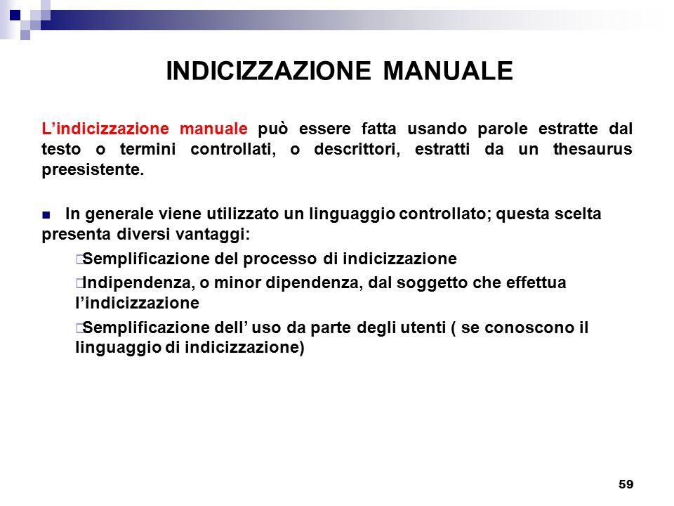 59 INDICIZZAZIONE MANUALE L'indicizzazione manuale può essere fatta usando parole estratte dal testo o termini controllati, o descrittori, estratti da